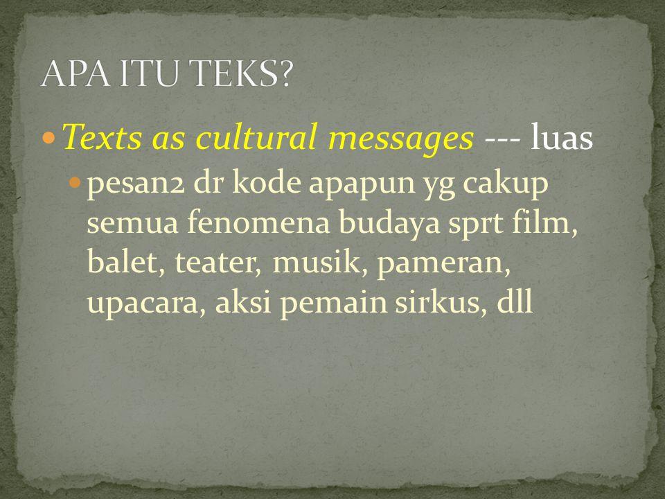 Texts as cultural messages --- luas pesan2 dr kode apapun yg cakup semua fenomena budaya sprt film, balet, teater, musik, pameran, upacara, aksi pemain sirkus, dll