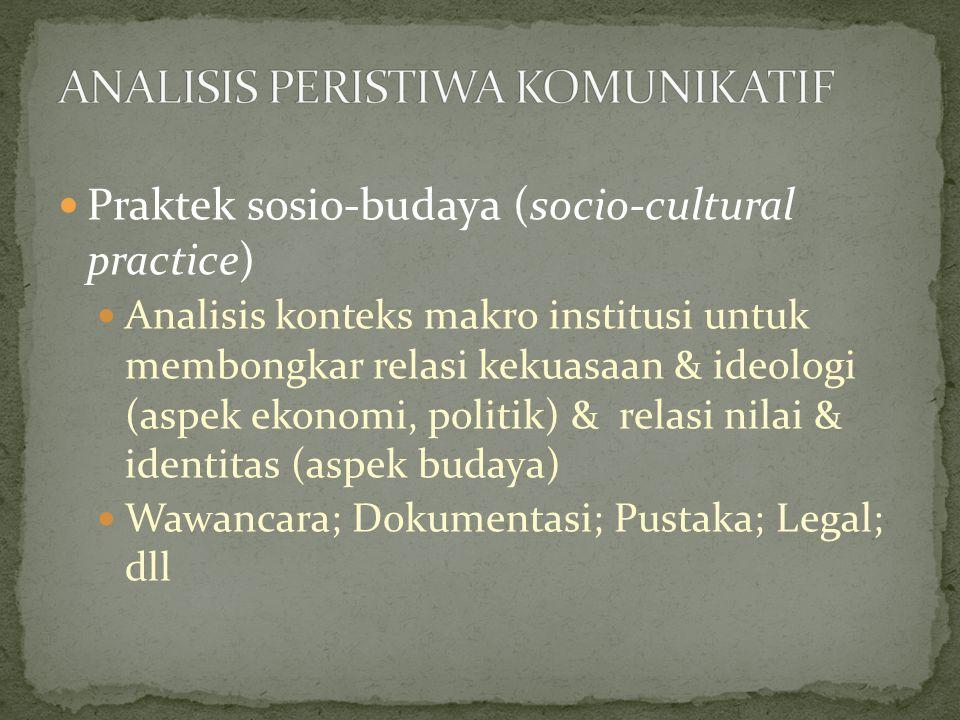 Praktek sosio-budaya (socio-cultural practice) Analisis konteks makro institusi untuk membongkar relasi kekuasaan & ideologi (aspek ekonomi, politik) & relasi nilai & identitas (aspek budaya) Wawancara; Dokumentasi; Pustaka; Legal; dll