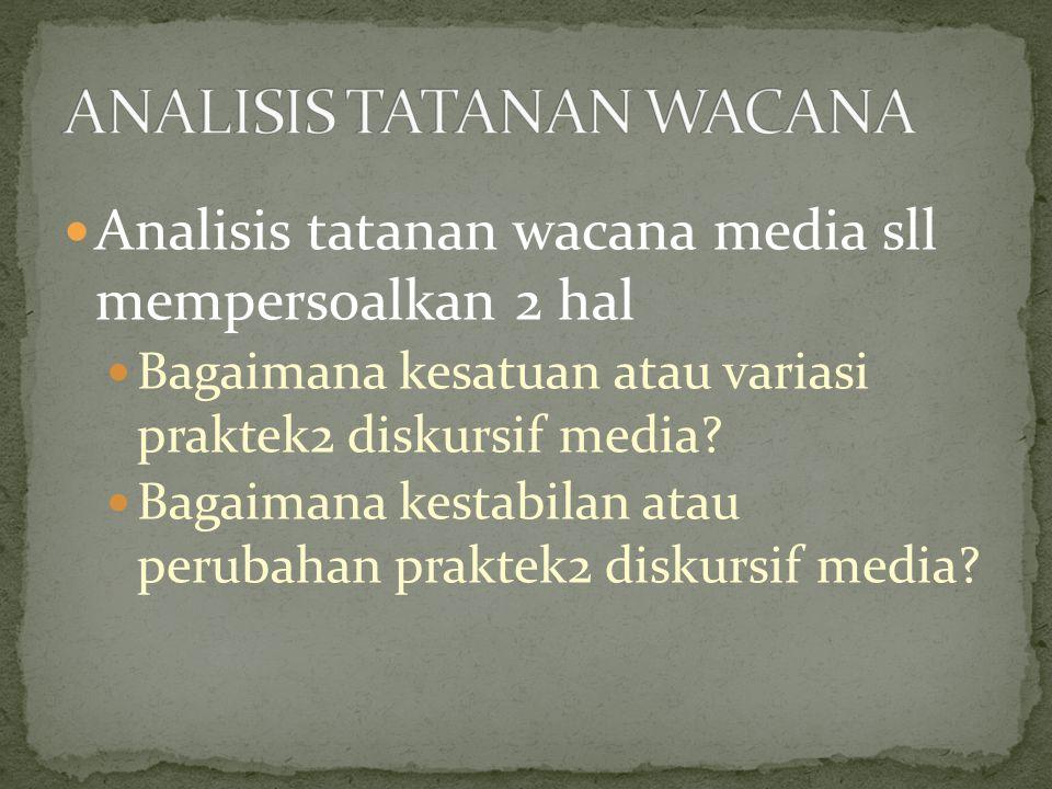 Analisis tatanan wacana media sll mempersoalkan 2 hal Bagaimana kesatuan atau variasi praktek2 diskursif media.