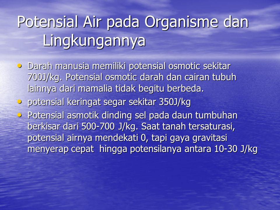 Potensial Air pada Organisme dan Lingkungannya Darah manusia memiliki potensial osmotic sekitar 700J/kg. Potensial osmotic darah dan cairan tubuh lain