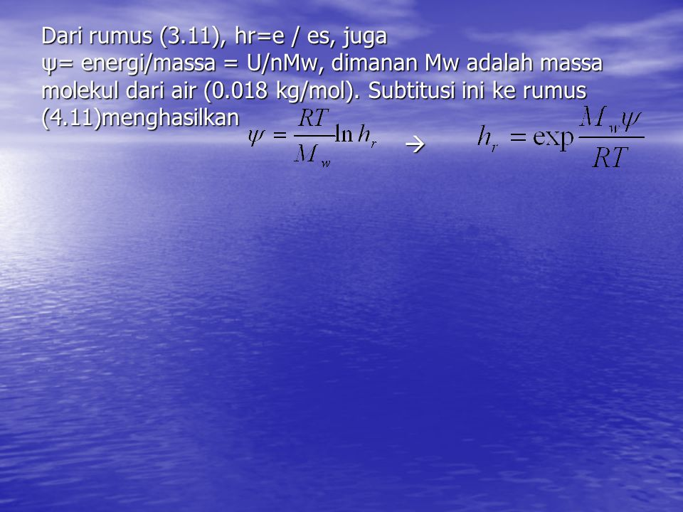 Dari rumus (3.11), hr=e / es, juga ψ= energi/massa = U/nMw, dimanan Mw adalah massa molekul dari air (0.018 kg/mol). Subtitusi ini ke rumus (4.11)meng