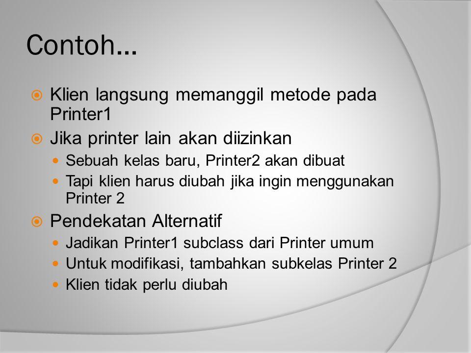 Contoh...  Klien langsung memanggil metode pada Printer1  Jika printer lain akan diizinkan Sebuah kelas baru, Printer2 akan dibuat Tapi klien harus