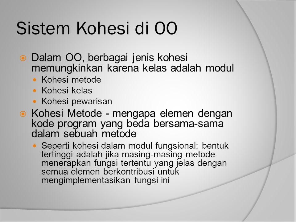Sistem Kohesi di OO  Dalam OO, berbagai jenis kohesi memungkinkan karena kelas adalah modul Kohesi metode Kohesi kelas Kohesi pewarisan  Kohesi Meto