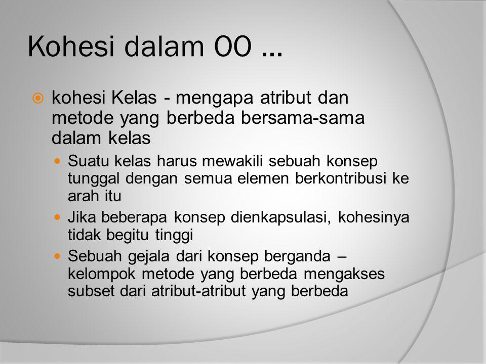 Kohesi dalam OO...  kohesi Kelas - mengapa atribut dan metode yang berbeda bersama-sama dalam kelas Suatu kelas harus mewakili sebuah konsep tunggal