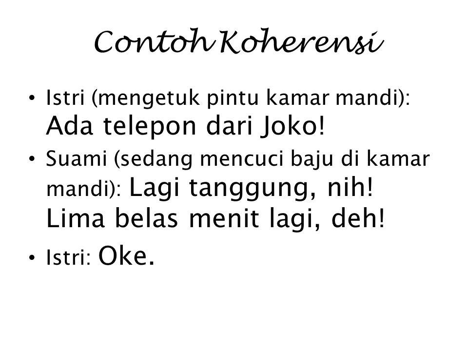 Contoh Koherensi Istri (mengetuk pintu kamar mandi): Ada telepon dari Joko! Suami (sedang mencuci baju di kamar mandi): Lagi tanggung, nih! Lima belas