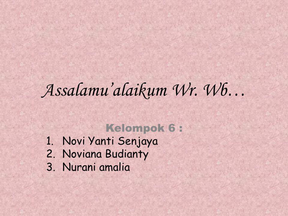 Assalamu'alaikum Wr. Wb… Kelompok 6 : 1.Novi Yanti Senjaya 2.Noviana Budianty 3.Nurani amalia