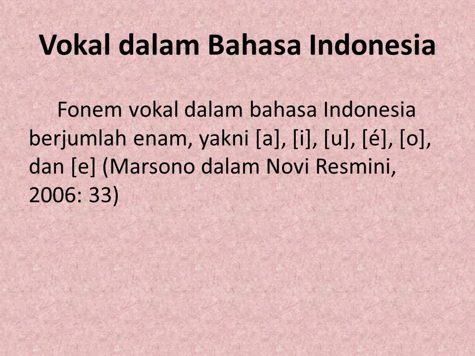Vokal dalam Bahasa Indonesia Fonem vokal dalam bahasa Indonesia berjumlah enam, yakni [a], [i], [u], [é], [o], dan [e] (Marsono dalam Novi Resmini, 20