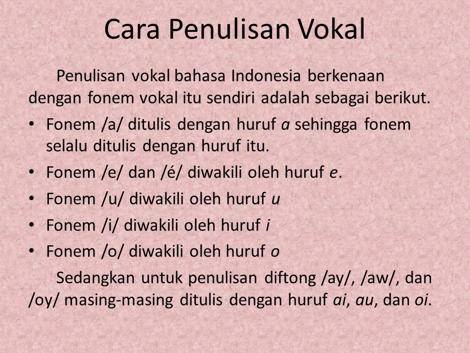 Cara Penulisan Vokal Penulisan vokal bahasa Indonesia berkenaan dengan fonem vokal itu sendiri adalah sebagai berikut. Fonem /a/ ditulis dengan huruf