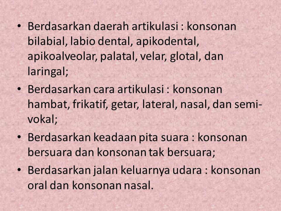 Berdasarkan daerah artikulasi : konsonan bilabial, labio dental, apikodental, apikoalveolar, palatal, velar, glotal, dan laringal; Berdasarkan cara ar
