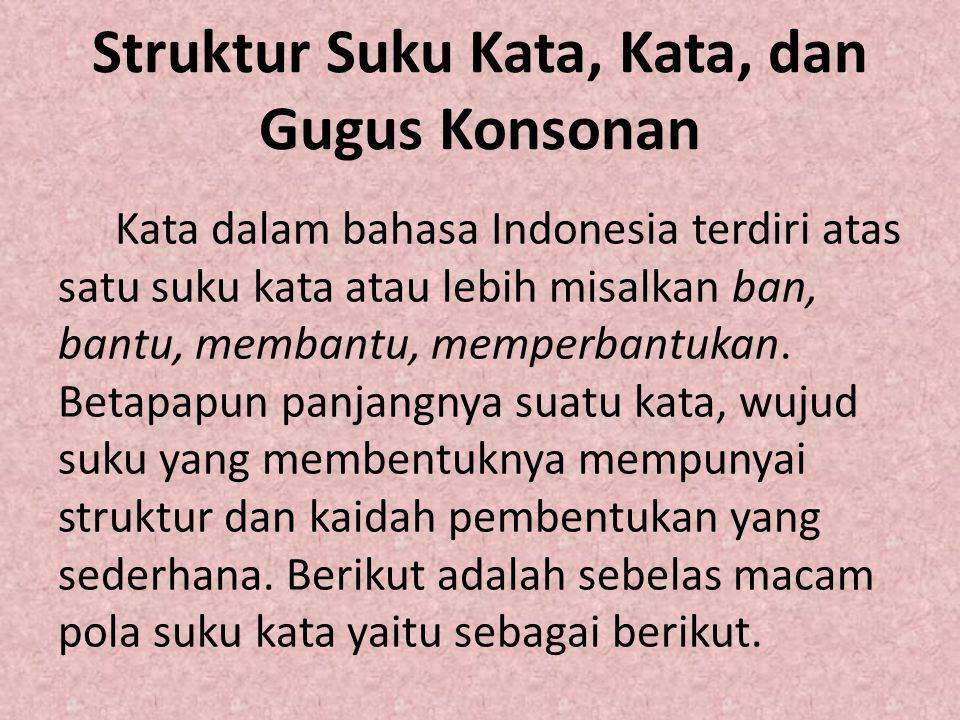 Struktur Suku Kata, Kata, dan Gugus Konsonan Kata dalam bahasa Indonesia terdiri atas satu suku kata atau lebih misalkan ban, bantu, membantu, memperb