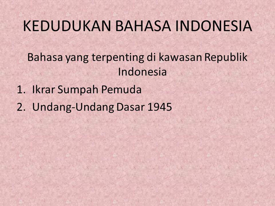 KEDUDUKAN BAHASA INDONESIA Bahasa yang terpenting di kawasan Republik Indonesia 1.Ikrar Sumpah Pemuda 2.Undang-Undang Dasar 1945