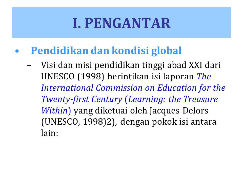 I. PENGANTAR Pendidikan dan kondisi global –Visi dan misi pendidikan tinggi abad XXI dari UNESCO (1998) berintikan isi laporan The International Commi