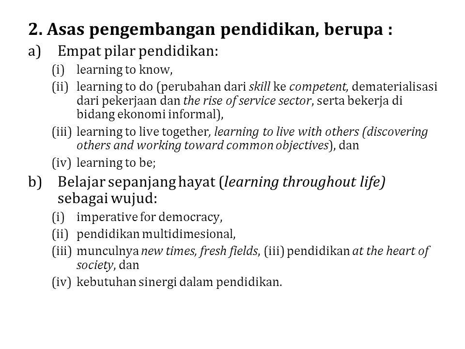 2. Asas pengembangan pendidikan, berupa : a)Empat pilar pendidikan: (i)learning to know, (ii)learning to do (perubahan dari skill ke competent, demate