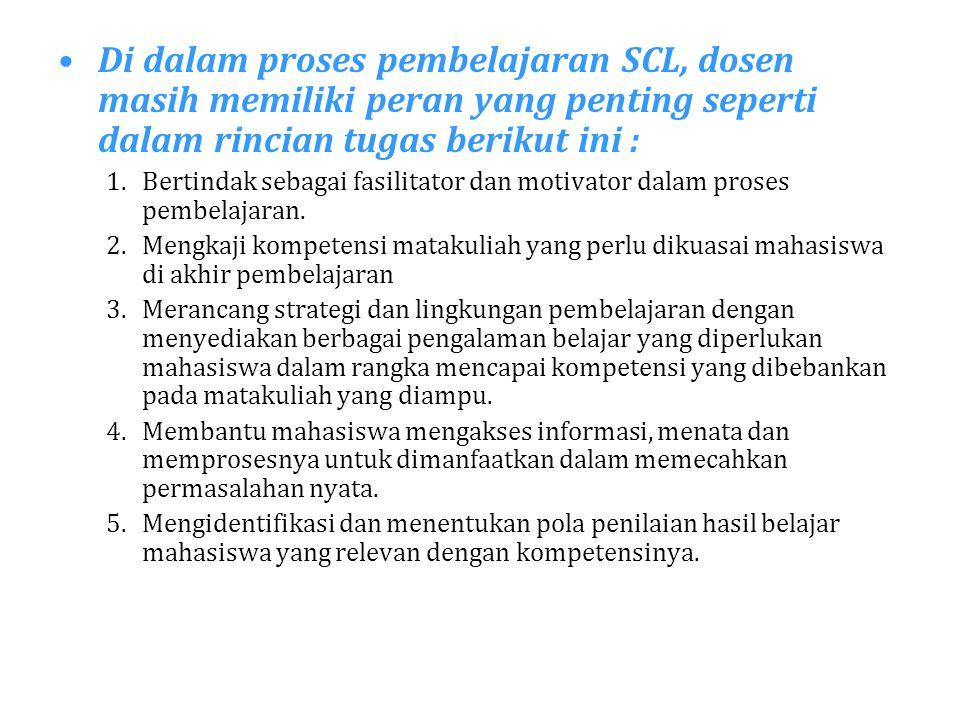 Di dalam proses pembelajaran SCL, dosen masih memiliki peran yang penting seperti dalam rincian tugas berikut ini : 1.Bertindak sebagai fasilitator da