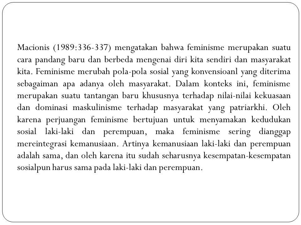 Macionis (1989:336-337) mengatakan bahwa feminisme merupakan suatu cara pandang baru dan berbeda mengenai diri kita sendiri dan masyarakat kita. Femin