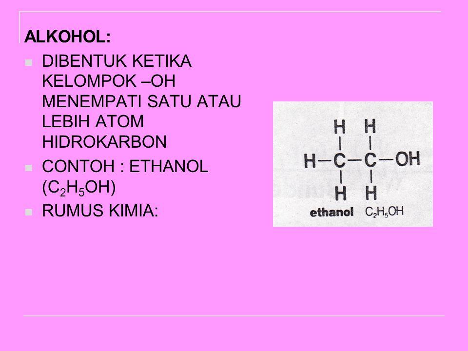 ALKOHOL: DIBENTUK KETIKA KELOMPOK –OH MENEMPATI SATU ATAU LEBIH ATOM HIDROKARBON CONTOH : ETHANOL (C 2 H 5 OH) RUMUS KIMIA: