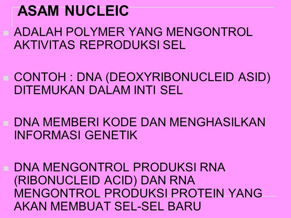 ASAM NUCLEIC ADALAH POLYMER YANG MENGONTROL AKTIVITAS REPRODUKSI SEL CONTOH : DNA (DEOXYRIBONUCLEID ASID) DITEMUKAN DALAM INTI SEL DNA MEMBERI KODE DAN MENGHASILKAN INFORMASI GENETIK DNA MENGONTROL PRODUKSI RNA (RIBONUCLEID ACID) DAN RNA MENGONTROL PRODUKSI PROTEIN YANG AKAN MEMBUAT SEL-SEL BARU