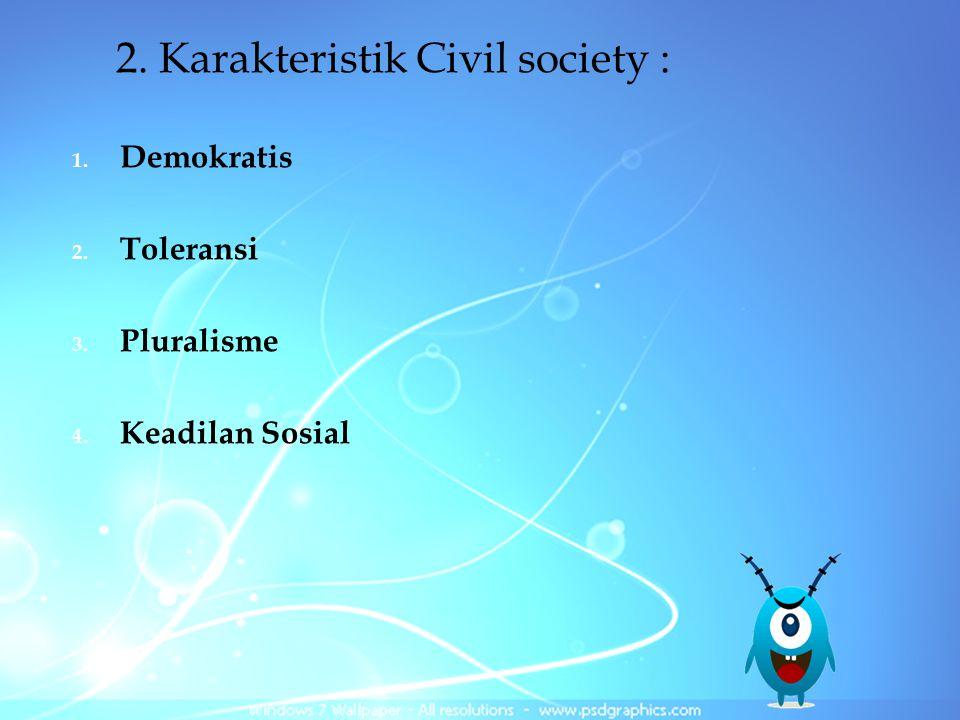 2. Karakteristik Civil society : 1. Demokratis 2. Toleransi 3. Pluralisme 4. Keadilan Sosial