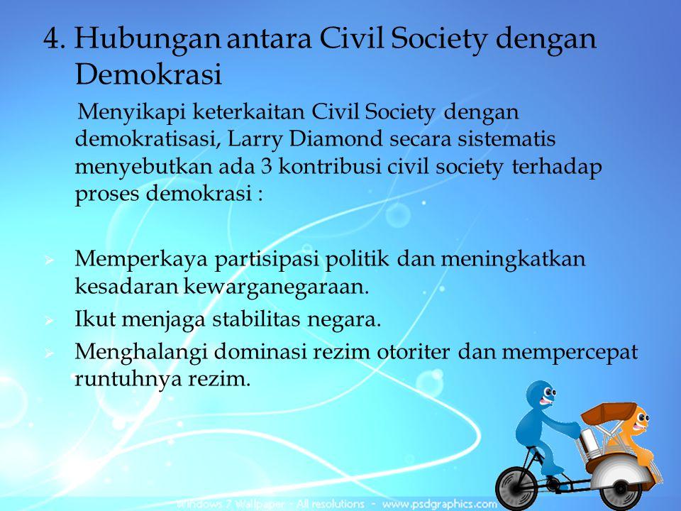 4. Hubungan antara Civil Society dengan Demokrasi Menyikapi keterkaitan Civil Society dengan demokratisasi, Larry Diamond secara sistematis menyebutka