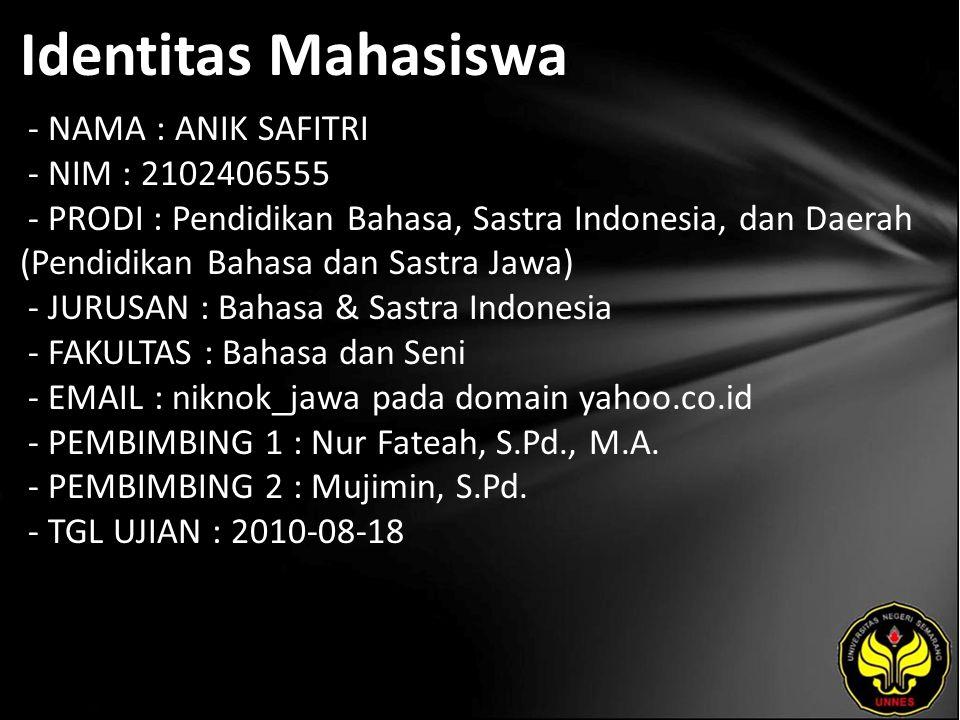Identitas Mahasiswa - NAMA : ANIK SAFITRI - NIM : 2102406555 - PRODI : Pendidikan Bahasa, Sastra Indonesia, dan Daerah (Pendidikan Bahasa dan Sastra Jawa) - JURUSAN : Bahasa & Sastra Indonesia - FAKULTAS : Bahasa dan Seni - EMAIL : niknok_jawa pada domain yahoo.co.id - PEMBIMBING 1 : Nur Fateah, S.Pd., M.A.