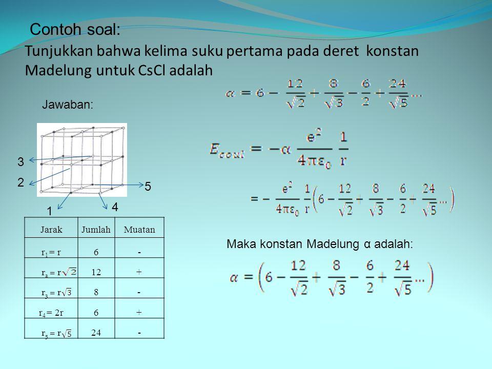 Tunjukkan bahwa kelima suku pertama pada deret konstan Madelung untuk CsCl adalah Contoh soal: 1 2 3 4 5 JarakJumlahMuatan r 1 = r6- r 2 = r 12+ r 3 = r 8 - r 4 = 2r6+ r 5 = r 24- Jawaban: Maka konstan Madelung α adalah: