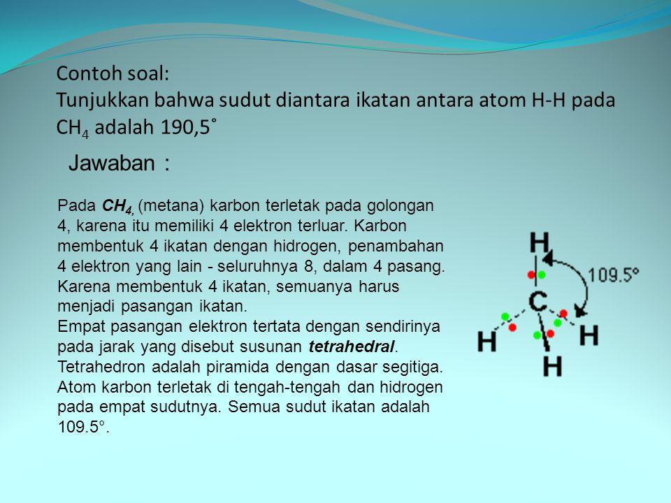 Contoh soal: Tunjukkan bahwa sudut diantara ikatan antara atom H-H pada CH 4 adalah 190,5˚ Jawaban : Pada CH 4, (metana) karbon terletak pada golongan 4, karena itu memiliki 4 elektron terluar.