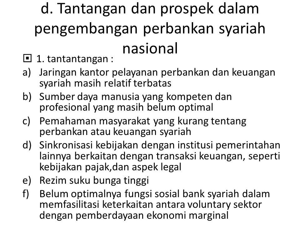 d. Tantangan dan prospek dalam pengembangan perbankan syariah nasional  1. tantantangan : a)Jaringan kantor pelayanan perbankan dan keuangan syariah