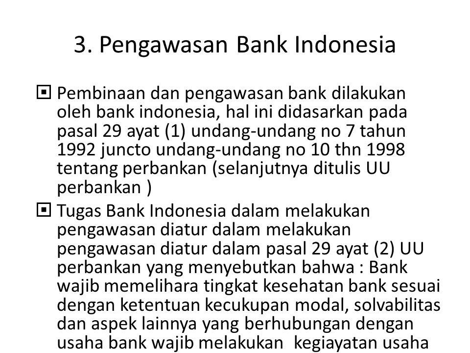 3. Pengawasan Bank Indonesia  Pembinaan dan pengawasan bank dilakukan oleh bank indonesia, hal ini didasarkan pada pasal 29 ayat (1) undang-undang no