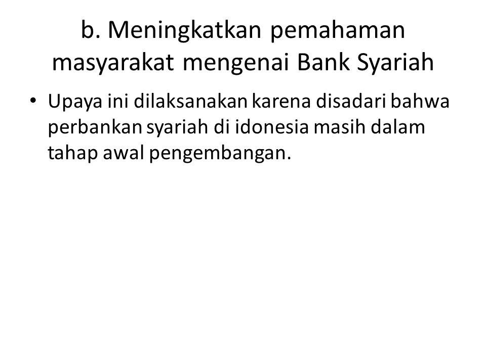 b. Meningkatkan pemahaman masyarakat mengenai Bank Syariah Upaya ini dilaksanakan karena disadari bahwa perbankan syariah di idonesia masih dalam taha