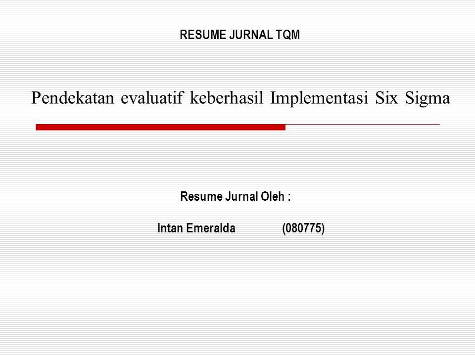 Pendekatan evaluatif keberhasil Implementasi Six Sigma Resume Jurnal Oleh : Intan Emeralda(080775) RESUME JURNAL TQM