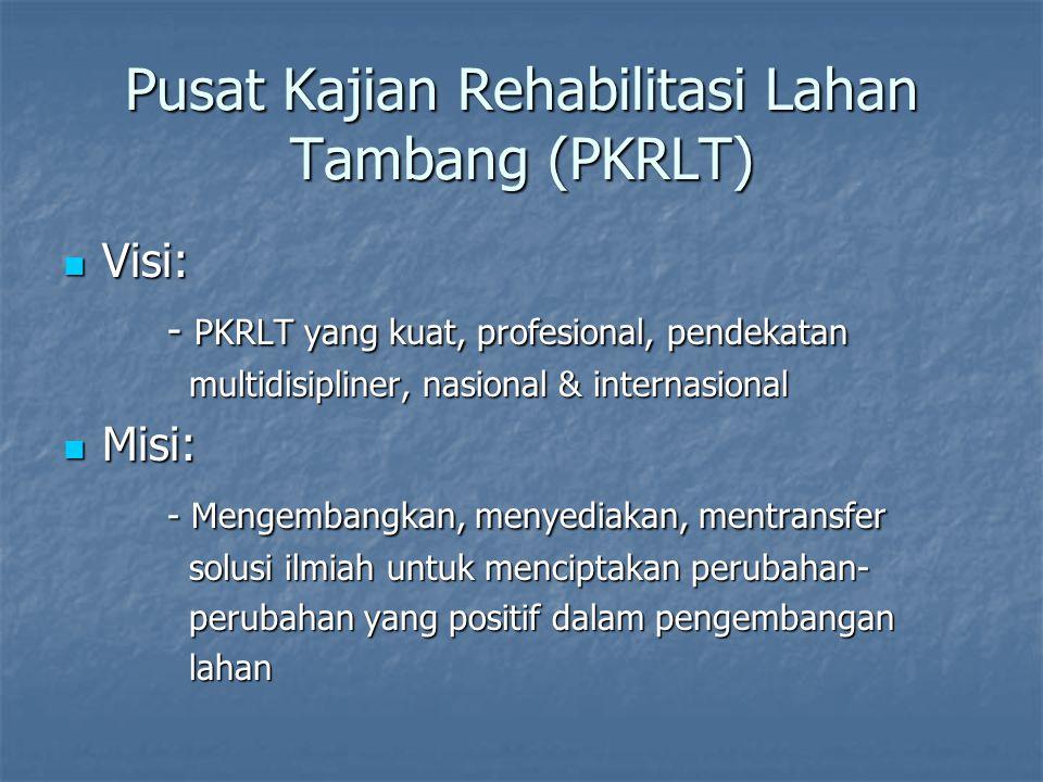 Pusat Kajian Rehabilitasi Lahan Tambang (PKRLT) Visi: Visi: - PKRLT yang kuat, profesional, pendekatan multidisipliner, nasional & internasional multi