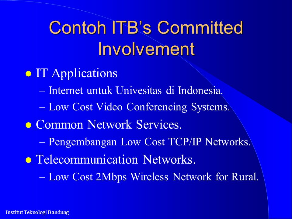 Institut Teknologi Bandung Contoh ITB's Committed Involvement l IT Applications –Internet untuk Univesitas di Indonesia. –Low Cost Video Conferencing