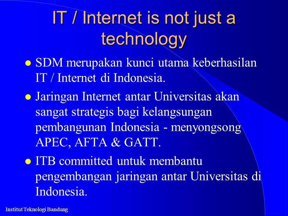 Institut Teknologi Bandung IT / Internet is not just a technology l SDM merupakan kunci utama keberhasilan IT / Internet di Indonesia. l Jaringan Inte