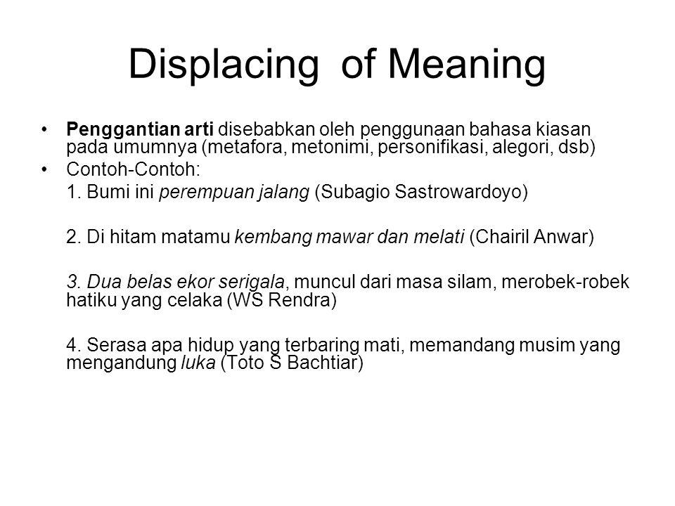 Displacing of Meaning Penggantian arti disebabkan oleh penggunaan bahasa kiasan pada umumnya (metafora, metonimi, personifikasi, alegori, dsb) Contoh-Contoh: 1.