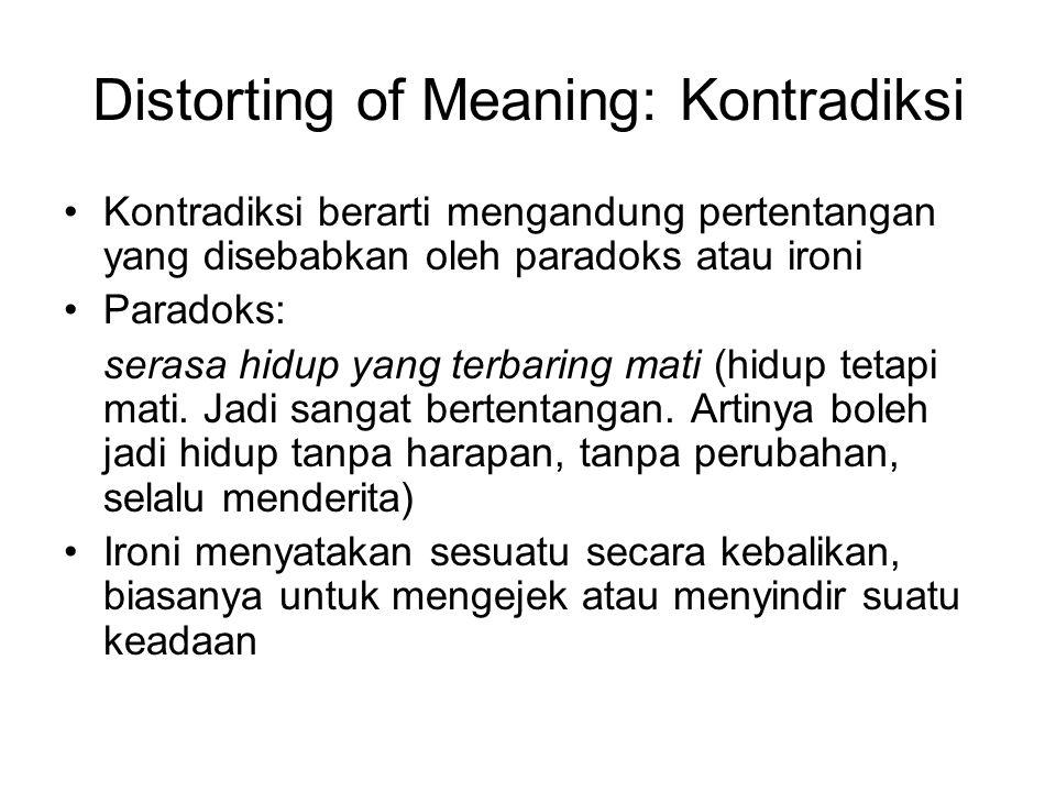 Distorting of Meaning: Kontradiksi Kontradiksi berarti mengandung pertentangan yang disebabkan oleh paradoks atau ironi Paradoks: serasa hidup yang terbaring mati (hidup tetapi mati.