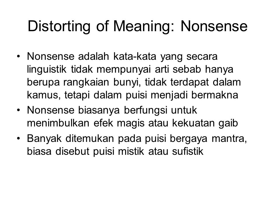 Distorting of Meaning: Nonsense Nonsense adalah kata-kata yang secara linguistik tidak mempunyai arti sebab hanya berupa rangkaian bunyi, tidak terdapat dalam kamus, tetapi dalam puisi menjadi bermakna Nonsense biasanya berfungsi untuk menimbulkan efek magis atau kekuatan gaib Banyak ditemukan pada puisi bergaya mantra, biasa disebut puisi mistik atau sufistik