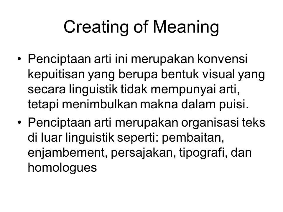 Creating of Meaning Penciptaan arti ini merupakan konvensi kepuitisan yang berupa bentuk visual yang secara linguistik tidak mempunyai arti, tetapi menimbulkan makna dalam puisi.