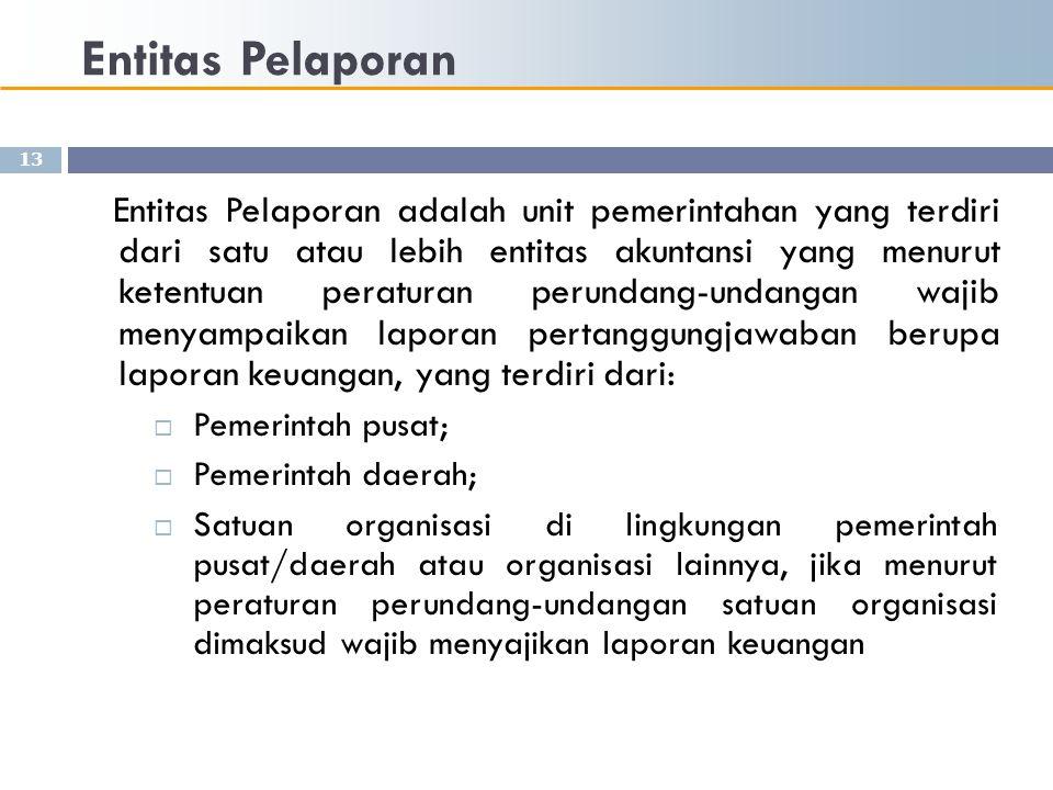 Entitas Pelaporan 13 Entitas Pelaporan adalah unit pemerintahan yang terdiri dari satu atau lebih entitas akuntansi yang menurut ketentuan peraturan p