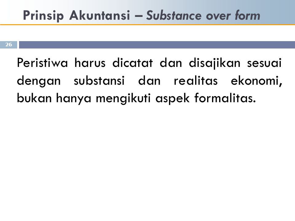 Prinsip Akuntansi – Substance over form 26 Peristiwa harus dicatat dan disajikan sesuai dengan substansi dan realitas ekonomi, bukan hanya mengikuti a