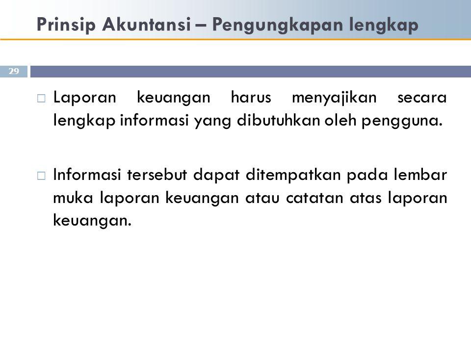 Prinsip Akuntansi – Pengungkapan lengkap 29  Laporan keuangan harus menyajikan secara lengkap informasi yang dibutuhkan oleh pengguna.  Informasi te