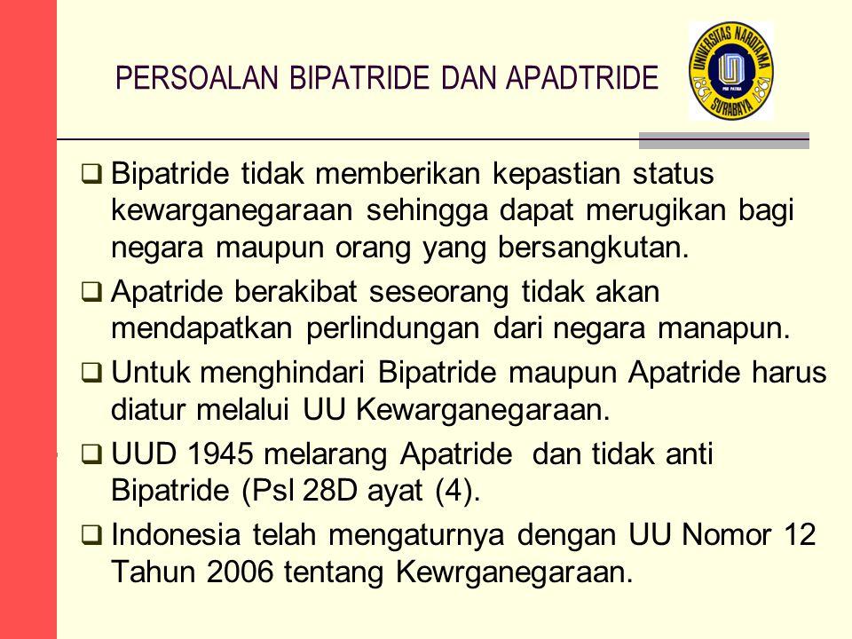 PERSOALAN BIPATRIDE DAN APADTRIDE  Bipatride tidak memberikan kepastian status kewarganegaraan sehingga dapat merugikan bagi negara maupun orang yang bersangkutan.