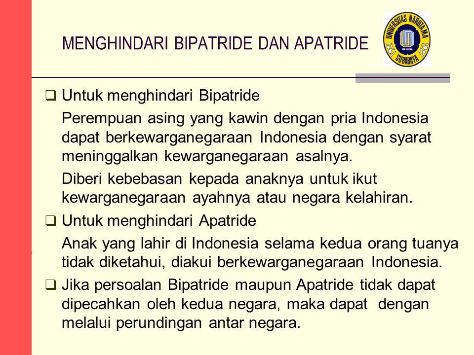 MENGHINDARI BIPATRIDE DAN APATRIDE  Untuk menghindari Bipatride Perempuan asing yang kawin dengan pria Indonesia dapat berkewarganegaraan Indonesia dengan syarat meninggalkan kewarganegaraan asalnya.