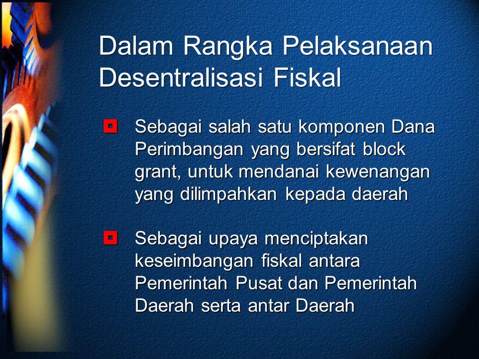 Dalam Rangka Pelaksanaan Desentralisasi Fiskal  Sebagai salah satu komponen Dana Perimbangan yang bersifat block grant, untuk mendanai kewenangan yan