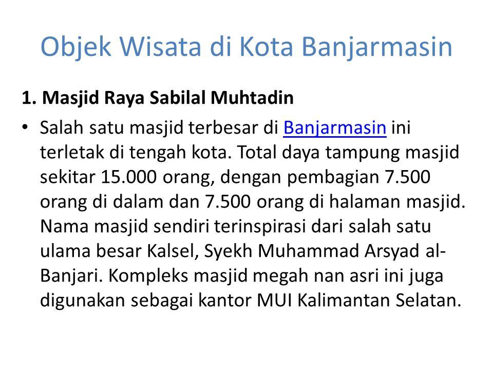 Objek Wisata di Kota Banjarmasin 1. Masjid Raya Sabilal Muhtadin Salah satu masjid terbesar di Banjarmasin ini terletak di tengah kota. Total daya tam