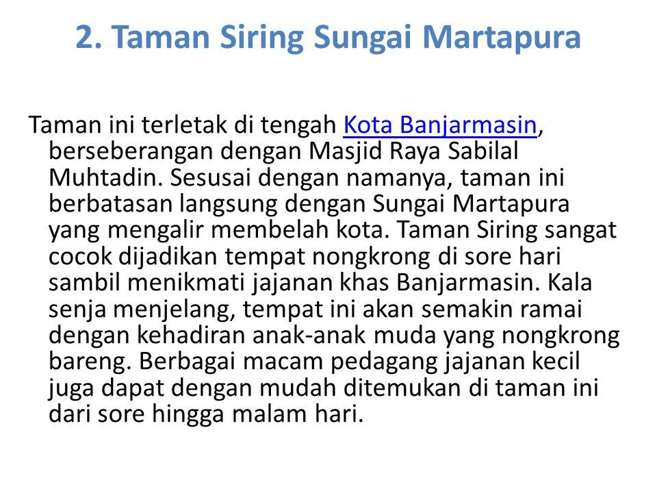 2. Taman Siring Sungai Martapura Taman ini terletak di tengah Kota Banjarmasin, berseberangan dengan Masjid Raya Sabilal Muhtadin. Sesusai dengan nama