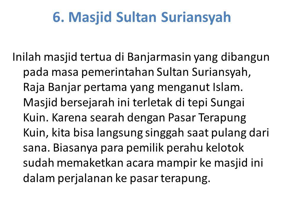 6. Masjid Sultan Suriansyah Inilah masjid tertua di Banjarmasin yang dibangun pada masa pemerintahan Sultan Suriansyah, Raja Banjar pertama yang menga