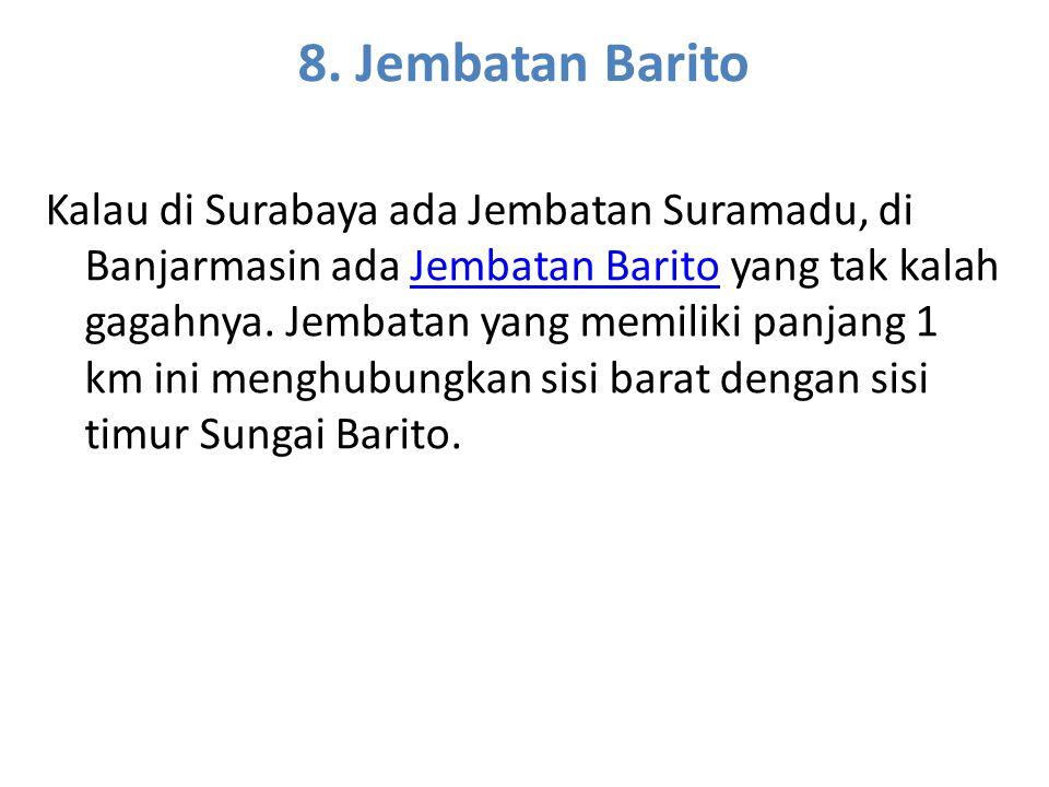 8. Jembatan Barito Kalau di Surabaya ada Jembatan Suramadu, di Banjarmasin ada Jembatan Barito yang tak kalah gagahnya. Jembatan yang memiliki panjang