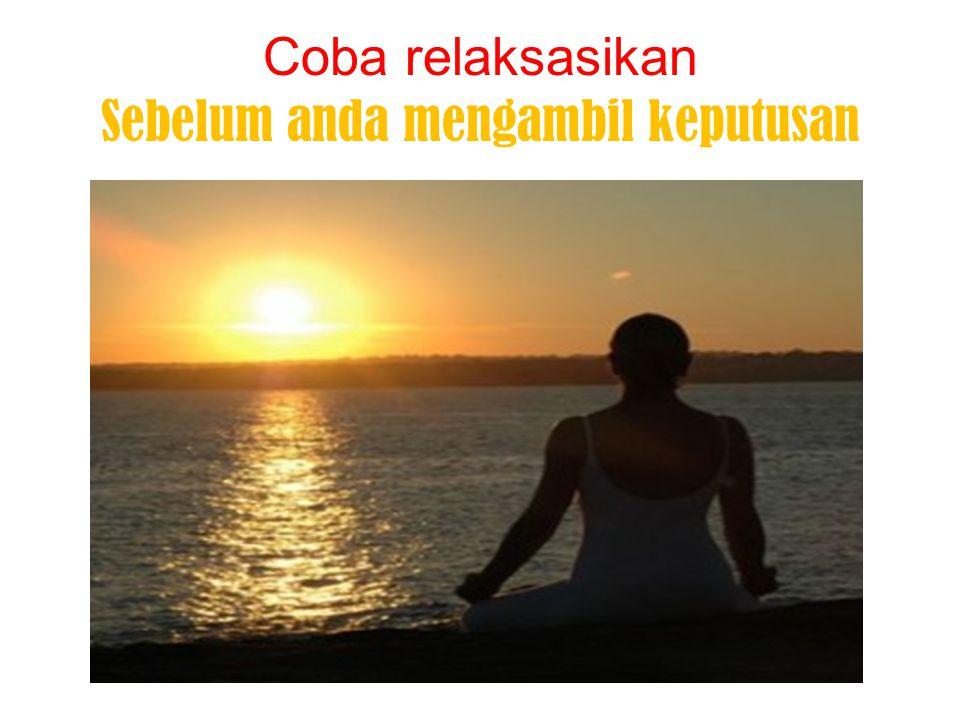 Coba relaksasikan Sebelum anda mengambil keputusan