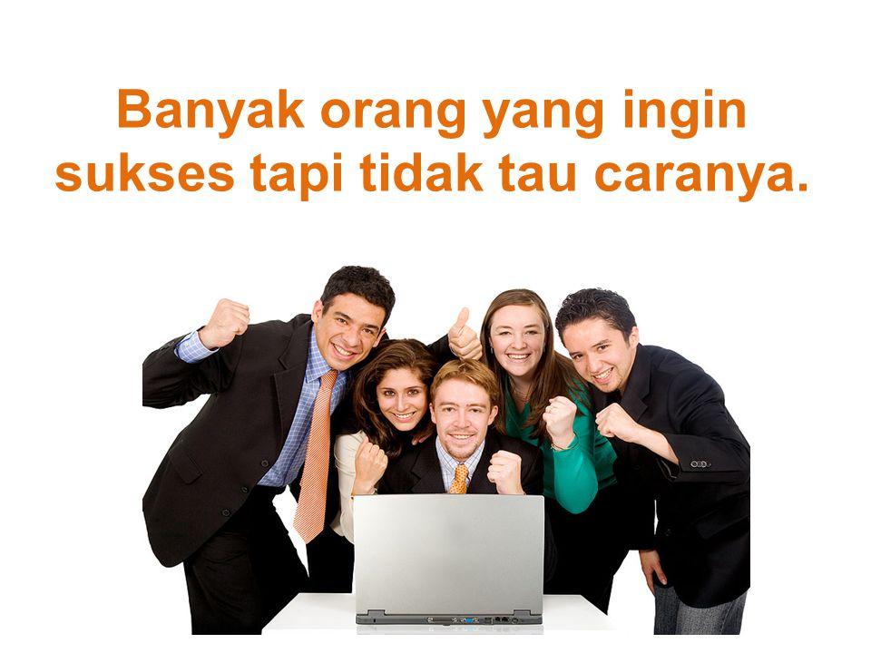 Banyak orang yang ingin sukses tapi tidak tau caranya.