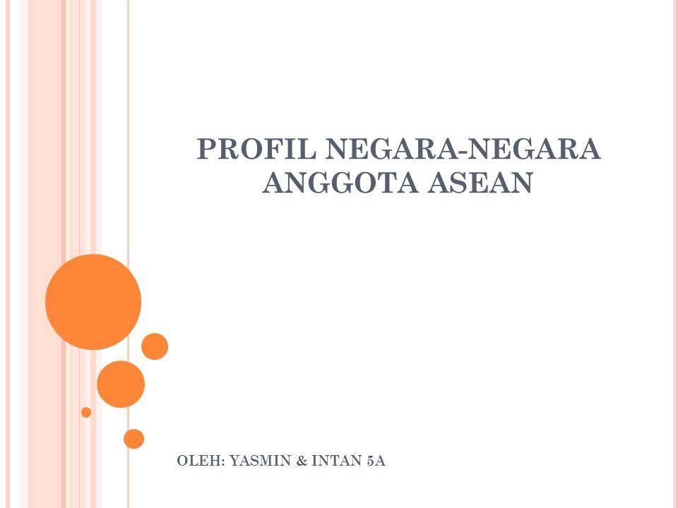 PROFIL NEGARA-NEGARA ANGGOTA ASEAN OLEH: YASMIN & INTAN 5A